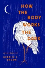 How the Body Works the Dark | Derrick C. Brown |