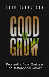 Good to Grow: Reorienting Your Business for Unstoppable Growth
