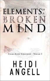 Elements of a Broken Mind (Clear Angel Chronicles) | Heidi Angell |