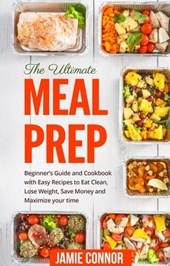 Meal Prep: The Ultimate Meal Prep Beginner's Guide and Cookbook with Fast and Easy Recipes to Eat Clean, Lose Weight, Save Money and Maximize Your Time | Jamie Connor |