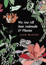We Are All Just Animals & Plants | Alex Manley |