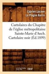 Cartulaires Du Chapitre de l'Église Métropolitaine Sainte-Marie d'Auch. Cartulaire Noir (Éd.1899)