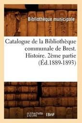 Catalogue de la Bibliothèque Communale de Brest. Histoire. 2ème Partie (Éd.1889-1893)