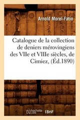 Catalogue de la Collection de Deniers Mérovingiens Des Viie Et Viiie Siècles, de Cimiez, (Éd.1890) | Arnold Morel-Fatio |