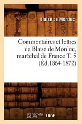 Commentaires Et Lettres de Blaise de Monluc, Maréchal de France T. 5 (Éd.1864-1872)