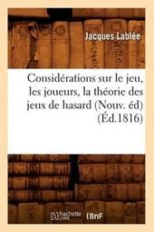 Considérations Sur Le Jeu, Les Joueurs, La Théorie Des Jeux de Hasard (Nouv. Éd) (Éd.1816)