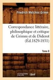 Correspondance Littéraire, Philosophique Et Critique de Grimm Et de Diderot. Tome 8 (Éd.1829-1831)