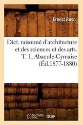Dict. Raisonné d'Architecture Et Des Sciences Et Des Arts. T. 1, Abacule-Cymaise (Éd.1877-1880)
