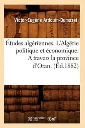 Études Algériennes. l'Algérie Politique Et Économique. a Travers La Province d'Oran. (Éd.1882)