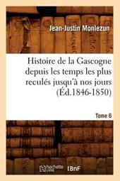 Histoire de la Gascogne Depuis Les Temps Les Plus Reculés Jusqu'à Nos Jours. Tome 6 (Éd.1846-1850)
