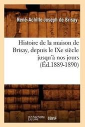 Histoire de la Maison de Brisay, Depuis Le Ixe Siècle Jusqu'à Nos Jours (Éd.1889-1890)