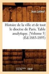 Histoire de la Ville Et de Tout Le Diocèse de Paris. Table Analytique. [volume 5] (Éd.1883-1893)