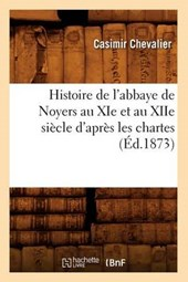 Histoire de l'Abbaye de Noyers Au XIE Et Au Xiie Siècle d'Après Les Chartes (Éd.1873)