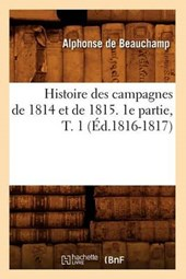 Histoire Des Campagnes de 1814 Et de 1815. 1e Partie, T. 1 (Éd.1816-1817)
