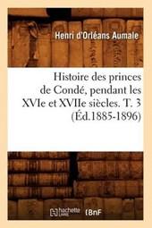 Histoire Des Princes de Condé, Pendant Les Xvie Et Xviie Siècles. T. 3 (Éd.1885-1896)