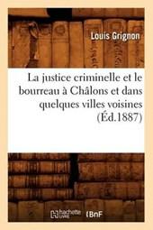La Justice Criminelle Et Le Bourreau À Châlons Et Dans Quelques Villes Voisines (Éd.1887)
