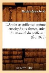 L'Art de Se Coiffer Soi-Mème Enseigné Aux Dames, Suivi Du Manuel Du Coiffeur (Éd.1828)
