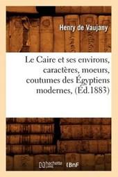 Le Caire Et Ses Environs, Caractères, Moeurs, Coutumes Des Égyptiens Modernes, (Éd.1883)