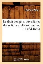 Le Droit Des Gens, Aux Affaires Des Nations Et Des Souverains. T 1 (Éd.1835)
