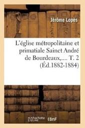 L'Église Métropolitaine Et Primatiale Sainct André de Bourdeaux. Tome 2 (Éd.1882-1884)