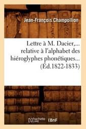 Lettre À M. Dacier, Relative À l'Alphabet Des Hiéroglyphes Phonétiques (Éd.1822-1833)