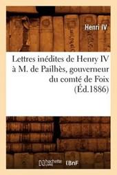 Lettres Inédites de Henry IV À M. de Pailhès, Gouverneur Du Comté de Foix, (Éd.1886)