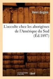 L'Occulte Chez Les Aborigènes de l'Amérique Du Sud (Éd.1897)