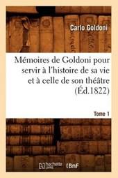 Mémoires de Goldoni Pour Servir À l'Histoire de Sa Vie Et À Celle de Son Théâtre. Tome 1 (Éd.1822)