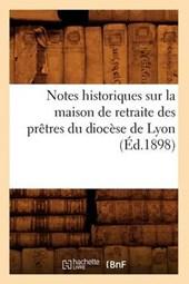 Notes Historiques Sur La Maison de Retraite Des Prètres Du Diocèse de Lyon (Éd.1898)
