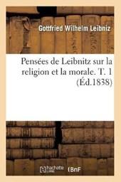 Pensées de Leibnitz Sur La Religion Et La Morale. T. 1 (Éd.1838)