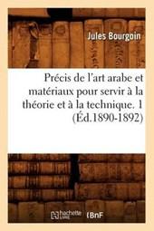 Précis de l'Art Arabe Et Matériaux Pour Servir À La Théorie Et À La Technique. 1 (Éd.1890-1892)