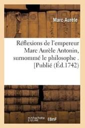 Réflexions de l'Empereur Marc Aurèle Antonin, Surnommé Le Philosophe . [publié (Éd.1742)