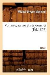 Voltaire, Sa Vie Et Ses Oeuvres. Tome 1 (Éd.1867)