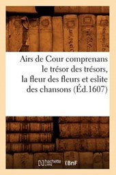 Airs de Cour Comprenans Le Trésor Des Trésors, La Fleur Des Fleurs Et Eslite Des Chansons (Éd.1607)
