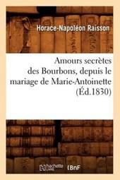 Amours Secrètes Des Bourbons, Depuis Le Mariage de Marie-Antoinette (Éd.1830)