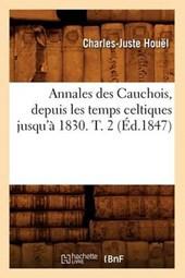 Annales Des Cauchois, Depuis Les Temps Celtiques Jusqu'à 1830. T. 2 (Éd.1847)