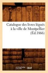 Catalogue Des Livres Légués À La Ville de Montpellier (Éd.1866)