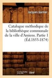 Catalogue Méthodique de la Bibliothèque Communale de la Ville d'Amiens. Partie 1 (Éd.1853-1874)