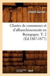 Chartes de Communes Et d'Affranchissements En Bourgogne. T. 2 (Éd.1867-1877)