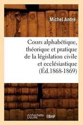 Cours Alphabétique, Théorique Et Pratique de la Législation Civile Et Ecclésiastique (Éd.1868-1869)