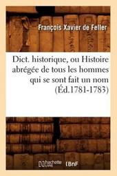 Dict. Historique, Ou Histoire Abrégée de Tous Les Hommes Qui Se Sont Fait Un Nom (Éd.1781-1783)