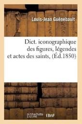 Dict. Iconographique Des Figures, Légendes Et Actes Des Saints, (Éd.1850)