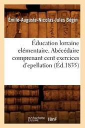Éducation Lorraine Elémentaire. Abécédaire Comprenant Cent Exercices d'Epellation (Éd.1835)