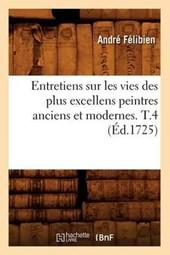 Entretiens Sur Les Vies Des Plus Excellens Peintres Anciens Et Modernes. T.4 (Éd.1725)