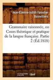Grammaire Raisonnée, Ou Cours Théorique Et Pratique de la Langue Française. Partie 2 (Éd.1818)