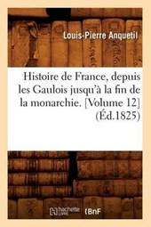 Histoire de France, Depuis Les Gaulois Jusqu'à La Fin de la Monarchie. [volume 12] (Éd.1825)