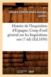 Histoire de l'Inquisition d'Espagne; Coup d'Oeil Général Sur Les Inquisitions Eur (7 Éd) (Éd.1850)