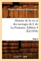 Histoire de la Vie Et Des Ouvrages de J. de la Fontaine. Tome 2, Edition 4 (Éd.1858)
