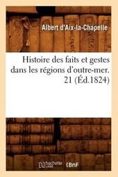 Histoire Des Faits Et Gestes Dans Les Régions d'Outre-Mer. 21 (Éd.1824)