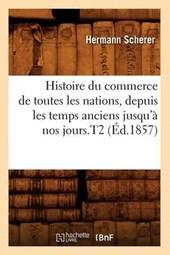 Histoire Du Commerce de Toutes Les Nations, Depuis Les Temps Anciens Jusqu'à Nos Jours.T2 (Éd.1857)